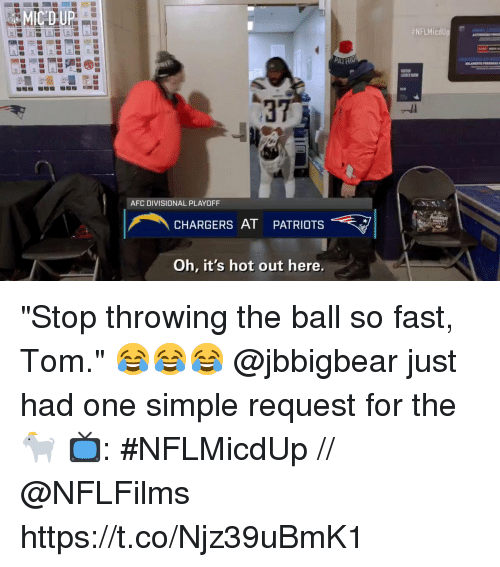 """Memes, Patriotic, and Chargers: 37  AFC DIVISIONAL PLAYOFF  CHARGERS AT PATRIOTS  Oh, it's hot out here. """"Stop throwing the ball so fast, Tom.""""  😂😂😂 @jbbigbear just had one simple request for the 🐐  📺: #NFLMicdUp // @NFLFilms https://t.co/Njz39uBmK1"""