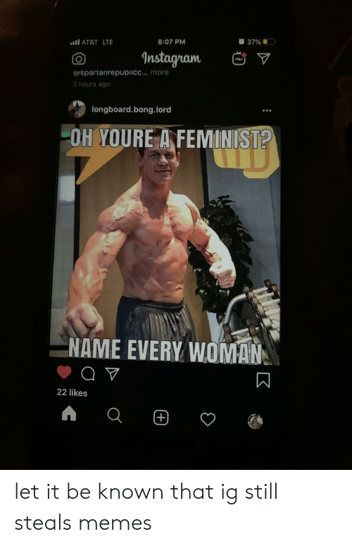 Memes, At&t, and Bong: 37% )  l AT&T LTE  8:07 PM  Instagnam  V  spartanrepdicc... more  3 hours ago  longboard.bong.lord  OH YOURE A FEMINIST?  NAME EVERY WOMAN  22 likes  + let it be known that ig still steals memes