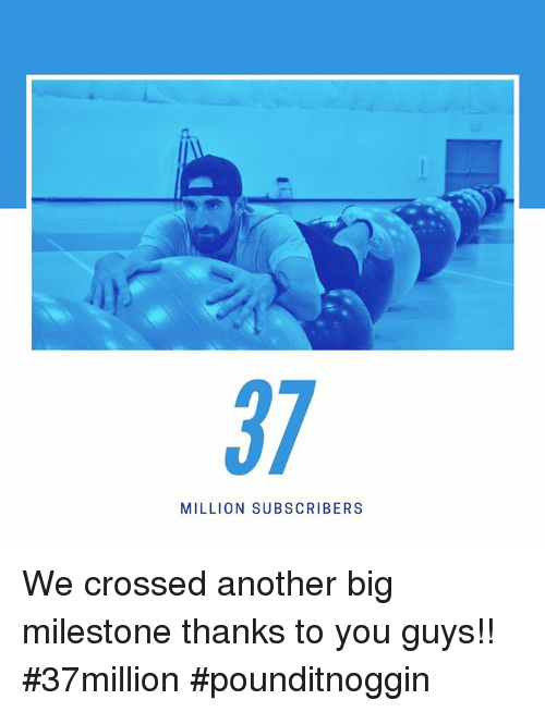 Another, Big, and You: 37  MILLION SUBSCRIBERS We crossed another big milestone thanks to you guys!! #37million #pounditnoggin