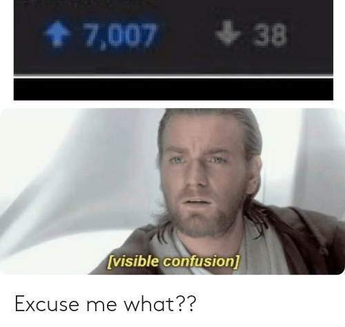 What, Confusion, and Excuse Me: 38  7,007  [visible confusion] Excuse me what??