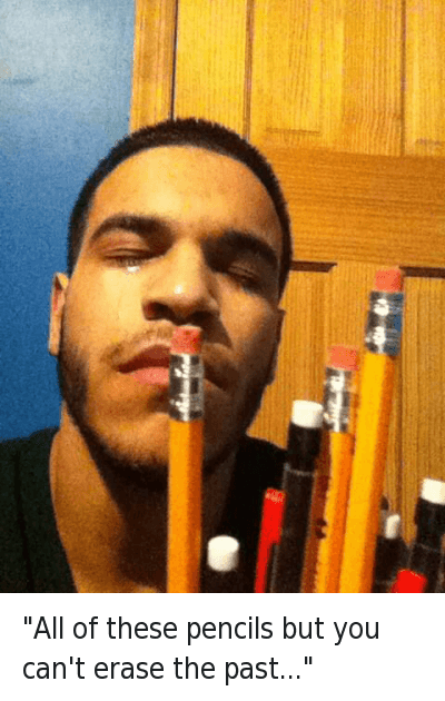 """""""All of these pencils but you can't erase the past..."""" : """"All of these pencils but you can't erase the past..."""" """"All of these pencils but you can't erase the past..."""""""