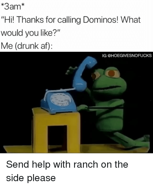 "Af, Drunk, and Domino's: *3am""  Hi! Thanks for calling Dominos! What  would you like?""  Me (drunk af):  IG @HOEGIVESNOFUCKS Send help with ranch on the side please"