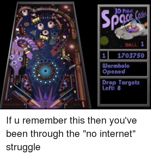 """Memes, 🤖, and Wormhole: 3D Pinboll  1  BALL  1 1203750  Wormhole  Opened  Drop Targets If u remember this then you've been through the """"no internet"""" struggle"""