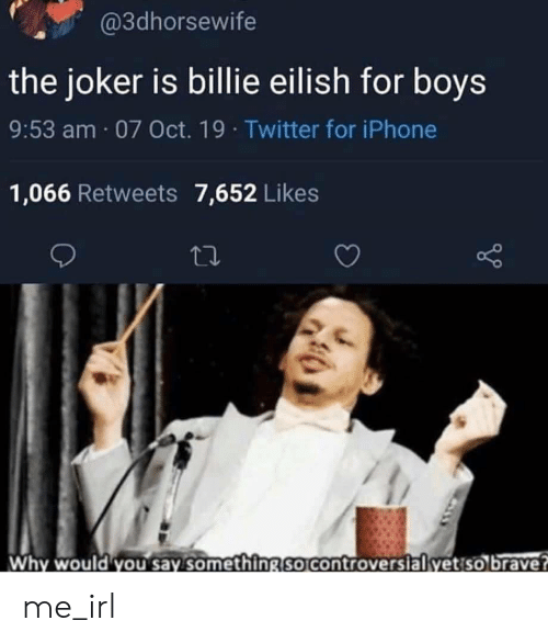 Iphone, Joker, and Twitter: @3dhorsewife  the joker is billie eilish for boys  9:53 am 07 Oct. 19 Twitter for iPhone  1,066 Retweets 7,652 Likes  Why would you say something so controversial yet so brave? me_irl