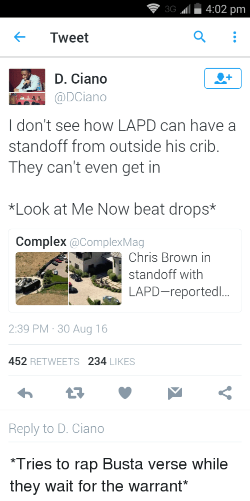 Blackpeopletwitter, Chris Brown, and Complex: 3G 4:02 pm  Tweet  D. Ciano  @DCiano  I don't see how LAPD can have a  standoff from outside his crib  They can't even get in  *Look at Me Now beat drops*  Complex  acomplexMag  Chris Brown in  standoff with  LAPD-reportedl...  2:39 PM 30 Aug 16  452  RETWEETS  234  LIKES  Reply to D. Ciano *Tries to rap Busta verse while they wait for the warrant*