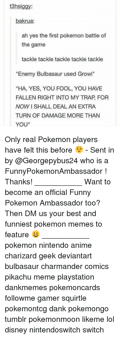 """Anime, Bulbasaur, and Charmander: 3hsiggy  bakrua:  ah yes the first pokemon battle of  the game  tackle tackle tackle tackle tackle  """"Enemy Bulbasaur used Growl""""  """"HA, YES, YOU FOOL, YOU HAVE  FALLEN RIGHT INTO MY TRAP, FOR  NOW I SHALL DEAL AN EXTRA  TURN OF DAMAGE MORE THAN  YOU""""  1 Only real Pokemon players have felt this before 😉 - Sent in by @Georgepybus24 who is a FunnyPokemonAmbassador ! Thanks! ___________ Want to become an official Funny Pokemon Ambassador too? Then DM us your best and funniest pokemon memes to feature 😀 ___________ pokemon nintendo anime charizard geek deviantart bulbasaur charmander comics pikachu meme playstation dankmemes pokemoncards followme gamer squirtle pokemontcg dank pokemongo tumblr pokemonmoon likeme lol disney nintendoswitch switch"""