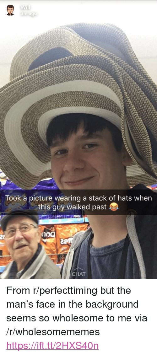 "Chat, Wholesome, and A Picture: 3m agc  Took a picture wearing a stack of hats when  this guy walked paste  no  CHAT <p>From r/perfecttiming but the man's face in the background seems so wholesome to me via /r/wholesomememes <a href=""https://ift.tt/2HXS40n"">https://ift.tt/2HXS40n</a></p>"
