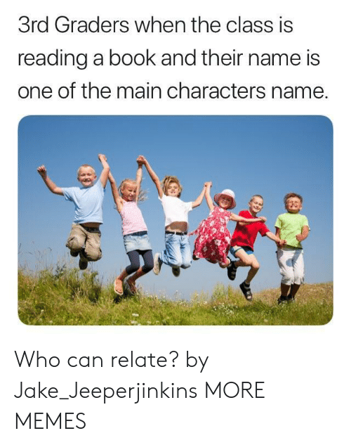 Dank, Memes, and Target: 3rd Graders when the class is  reading a book and their name is  one of the main characters name. Who can relate? by Jake_Jeeperjinkins MORE MEMES