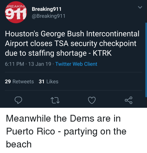 Twitter, Beach, and Puerto Rico: 3REAKİNL Breaking91  1  @Breaking911  Houston's George Bush Intercontinental  Airport closes TSA security checkpoint  due to staffing shortage - KTRK  6:11 PM 13 Jan 19 Twitter Web Client  29 Retweets 31 Likes  o D