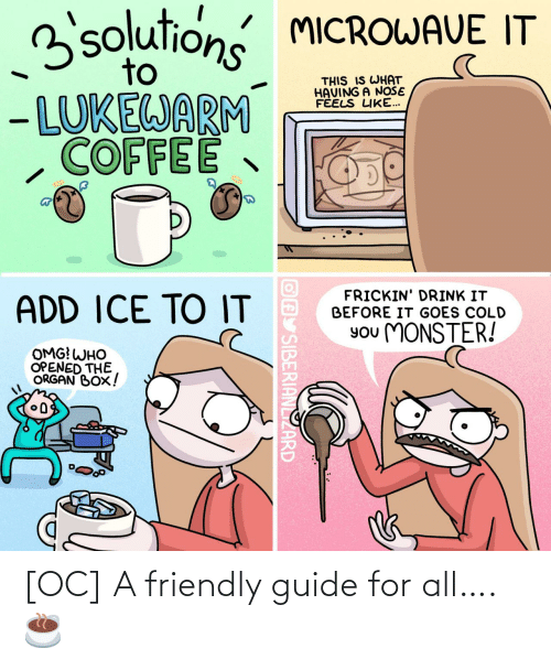 Monster, Omg, and Coffee: 3solutions MICROWAVE IT  to  THIS IS WHAT  HAVING A NOŠE  FÉELS LIKE...  - LUKEWARM  COFFEE  FRICKIN' DRINK IT  BEFORE IT GOES COLD  ADD ICE TO IT  You MONSTER!  OMG! WHO  OPENED THE  ORGAN BOX!  OAY SIBERIANLIZARD [OC] A friendly guide for all…. ☕️