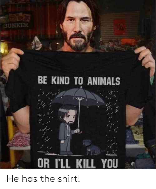 Animals, You, and Shirt: 3UNKER  BE KIND TO ANIMALS  OR I'LL KILL YOU He has the shirt!