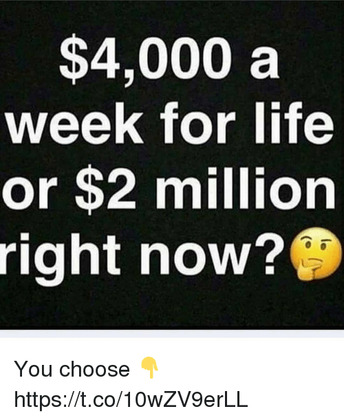 Life, Memes, and 🤖: $4,000 a  week for life  or $2 million  right now? You choose 👇 https://t.co/10wZV9erLL