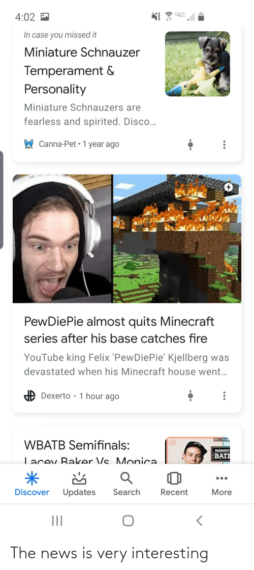 Fire, Minecraft, and News: 4:02 M  In case you missed it  Miniature Schnauzer  Temperament &  Personality  Miniature Schnauzers are  fearless and spirited. Disco..  Canna-Pet • 1 year ago  PewDiePie almost quits Minecraft  series after his base catches fire  YouTube king Felix 'PewDiePie' Kjellberg was  devastated when his Minecraft house went...  Dexerto • 1 hour ago  BATTLE AT THE BERD  WBATB Semifinals:  WOMEN  BATE  Lacev Baker Vs Monica.  Search  Discover  Updates  Recent  More The news is very interesting