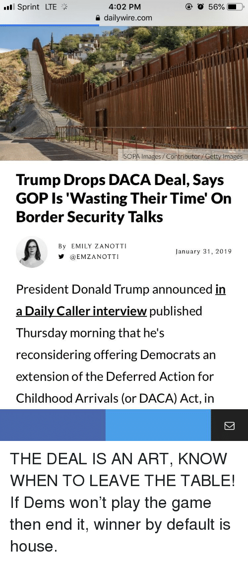 Donald Trump, The Game, and Game: 4:02 PM  e dailywire.com  all Sprint LTE  SOPA Images Contributor/Getty Imag  Trump Drops DACA Deal, Says  GOP Is 'Wasting Their Time' On  Border Security Talks  By EMILY ZANOTTI  步@EMZANOTTI  January 31, 2019  President Donald Trump announced in  a Daily Caller interview published  Thursday morning that he's  reconsidering offering Democrats an  extension of the Deferred Action for  Childhood Arrivals (or DACA) Act, in