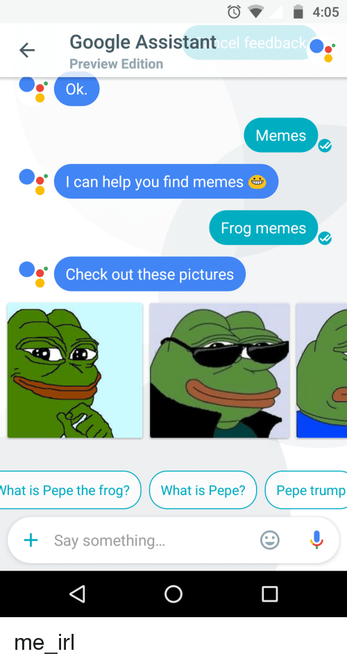 Google, Meme, and Memes: 4:05  Google Assistant  el feedback  Preview Edition  Ok  Memes  I can help you find memes  Frog memes  Check out these pictures  What is Pepe the frog?  What is Pepe?  Pepe trump  Say something me_irl