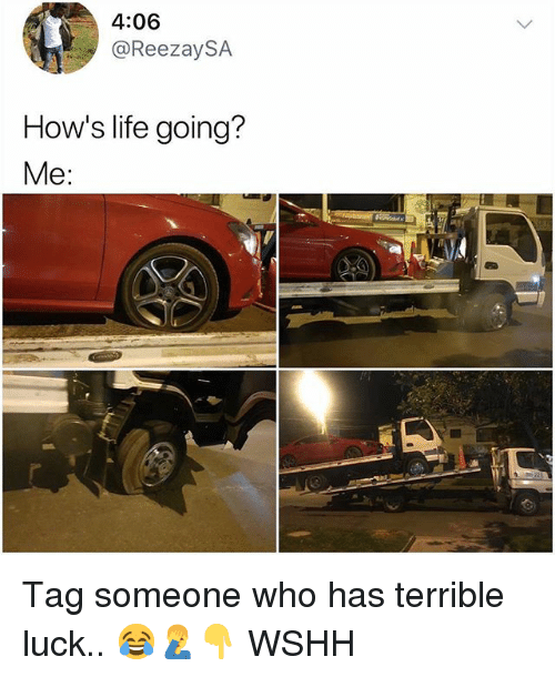 Life, Memes, and Wshh: 4:06  @ReezaySA  How's life going?  Me: Tag someone who has terrible luck.. 😂🤦♂️👇 WSHH