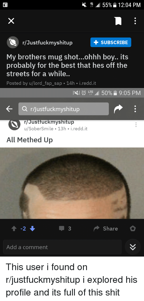 Shit, Streets, and Best: 4. 1.1155%. 12:04 PM  r/Justfuckmyshitup  +SUBSCRIBE  My brothers mug shot...ohhh boy.. its  probably for the best that hes off the  streets for a while..  Posted by u/lord_fap_sap 14h i.redd.it  LTE all 50%  9:05 PM  Q rijustfuckmyshitup  Justfuckmyshitup  u/SoberSmile 13h i.redd.it  All Methed Up  Share  Add a comment