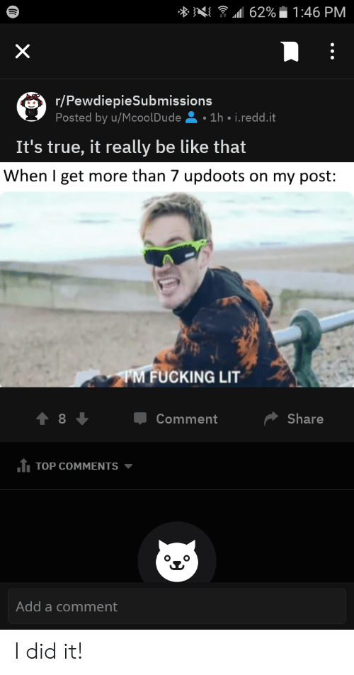 Be Like, Fucking, and Lit: . }4/  111 62%  1:46 PM  r/PewdiepieSubmissions  Posted by u/McoolDude1h i.redd.it  It's true, it really be like that  When I get more than 7 updoots on my post:  FUCKING LIT  Џ Comment  Share  TOP COMMENTS ▼  Add a comment I did it!