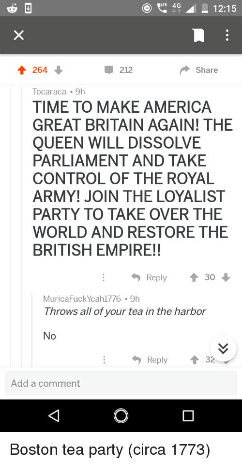 America, Empire, and Party: 4 12:15  212  Share  Tocaraca 9h  TIME TO MAKE AMERICA  GREAT BRITAIN AGAIN! THE  QUEEN WILL DISSOLVE  PARLIAMENT AND TAKE  CONTROL OF THE ROYAL  ARMY! JOIN THE LOYALIST  PARTY TO TAKE OVER THE  WORLD AND RESTORE THE  BRITISH EMPIRE!!  Reply  30  MuricaFuck Yeah1776 9h  Throws all of your tea in the harbor  No  Reply ↑ 32  Add a comment Boston tea party (circa 1773)