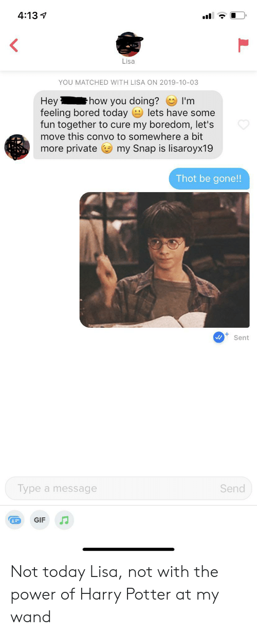 Bored, Gif, and Harry Potter: 4:13  Lisa  YOU MATCHED WITH LISA ON 2019-10-03  Нey  feeling bored today  fun together to cure my boredom, let's  move this convo to somewhere a bit  how you doing?  I'm  lets have some  more private  my Snap is lisaroyx19  Thot be gone!!  Sent  Type a message  Send  GIF Not today Lisa, not with the power of Harry Potter at my wand