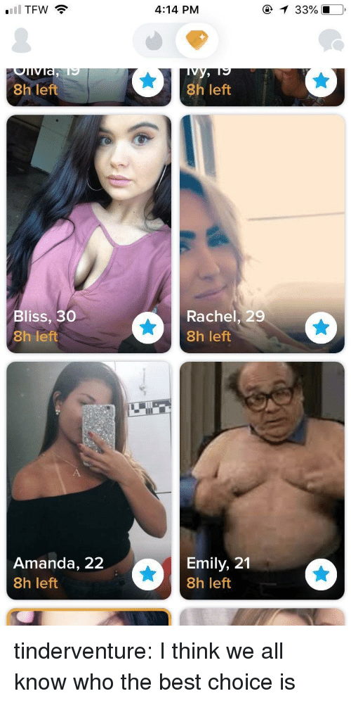 Tumblr, Best, and Blog: 4:14 PM  8h left  8h left  Bliss, 30  8h left  Rachel, 29  8h left  Amanda, 22  8h left  Emily, 21  8h left tinderventure:  I think we all know who the best choice is