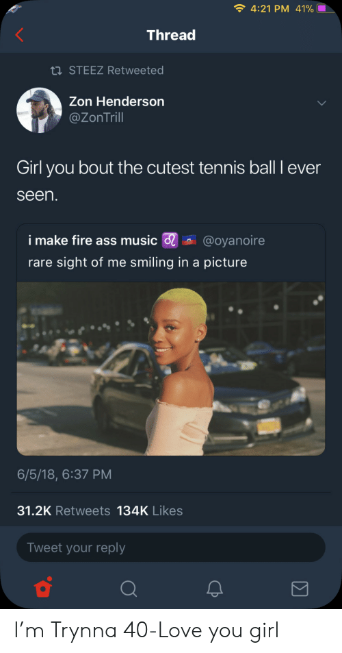 Ass, Fire, and Love: 4:21 PM 41%  Thread  STEEZ Retweeted  Zon Henderson  @ZonTrill  Girl you bout the cutest tennis ball I ever  seen  i make fire ass music @oyanoire  rare sight of me smiling in a picture  6/5/18, 6:37 PM  31.2K Retweets 134K Likes  Tweet your reply I'm Trynna 40-Love you girl