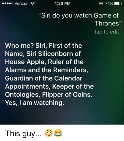 "Memes, Siri, and Calendar: 4:23 PM  74% D  ....o Verizon  ""Siri do you watch Game of  Thrones  tap to edit  Who me? Siri, First of the  Name, Siri Siliconborn of  House Apple, Ruler of the  Alarms and the Reminders,  Guardian of the Calendar  Appointments, Keeper of the  Ontologies, Flipper of Coins.  Yes, I am watching. This guy... 😳😂"