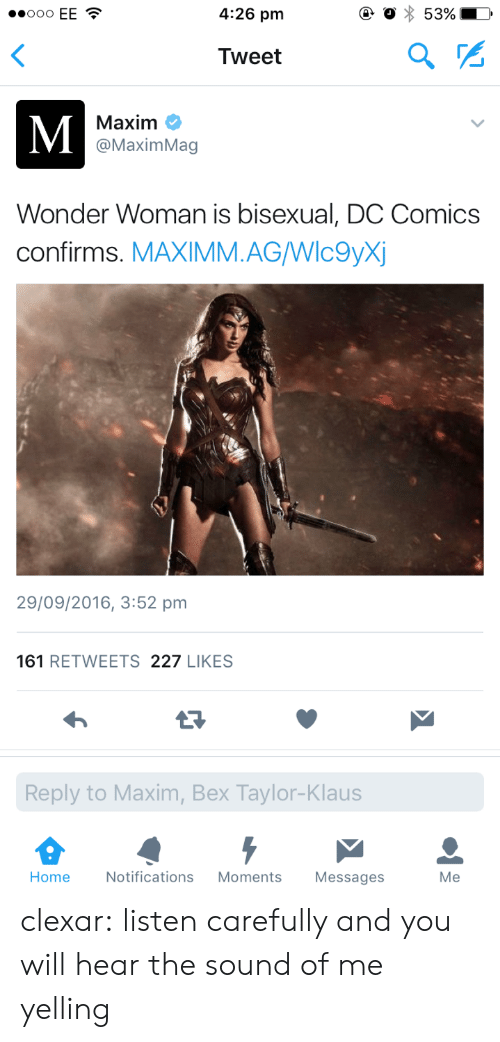 Tumblr, Blog, and Home: 4:26 pm  Tweet  Maxim C  @MaximMag  Wonder Woman is bisexual, DC Comics  confirms. MAXIMM.AGWlc9yX  29/09/2016, 3:52 pm  161 RETWEETS 227 LIKES  Reply to Maxim, Bex Taylor-Klaus  Home  Notifications Moments Messages  Me clexar: listen carefully and you will hear the sound of me yelling