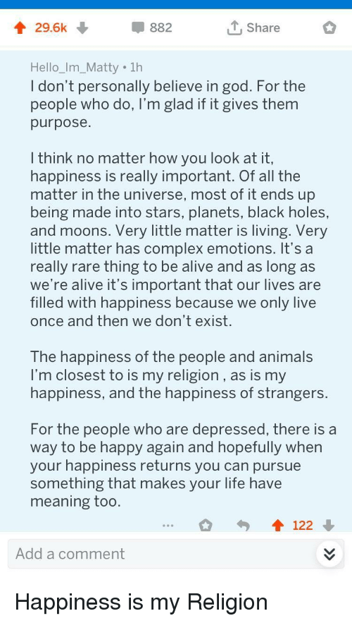 Alive, Animals, and Complex: 4 29.6k  882  Share  Hello_Im_Matty 1h  ldon t personally believe in god. For the  people who do, I'm glad if it gives them  purpose  I think no matter how you look at it,  happiness is really important. Of all the  matter in the universe, most of it ends up  being made into stars, planets, black holes,  and moons. Very little matter is living. Very  little matter has complex emotions. It's a  really rare thing to be alive and as long as  we're alive it's important that our lives are  filled with happiness because we only live  once and then we don't exist.  The happiness of the people and animals  I'm closest to is my religion, as is my  happiness, and the happiness of strangers  For the people who are depressed, there is a  way to be happy again and hopefully when  your happiness returns you can pursue  something that makes your life have  meaning too  122  Add a comment Happiness is my Religion