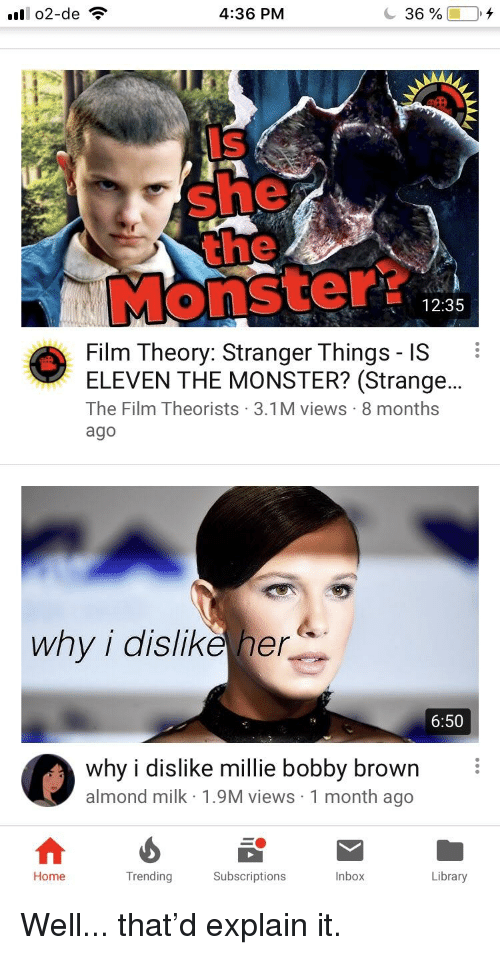 Monster, Home, and Inbox: 4:36 PM  36 %  Is  she  Monster?  12:35  Film Theory: Stranger Things - IS  ELEVEN THE MONSTER? (Strange..  The Film Theorists 3.1M views 8 months  ago  why i dislikeher  6:50  why i dislike millie bobby brown  almond milk 1.9M views 1 month ago  Home  Trending  Subscriptions  Inbox  Library