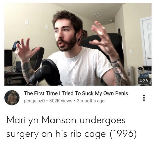Beef, Marilyn Manson, and Penis: 4:36  The First Time l Tried To Suck My Own Penis  penguinz0 802K views. 3 months ago  BEEF Marilyn Manson undergoes surgery on his rib cage (1996)
