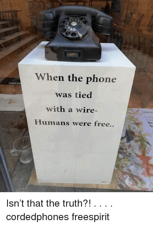 Memes, Phone, and Free: 4 5 2  5  6  7  8  9 0  When the phone  was tied  with a wire-  Humans were free..  Leave yot  Sov  Br Isn't that the truth?! . . . . cordedphones freespirit