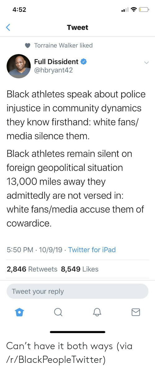 Blackpeopletwitter, Community, and Ipad: 4:52  Tweet  Torraine Walker liked  Full Dissident  @hbryant42  Black athletes speak about police  injustice in community dynamics  they know firsthand: white fans/  media silence them.  Black athletes remain silent on  foreign geopolitical situation  13,000 miles away they  admittedly are not versed in:  white fans/media accuse them of  cowardice  5:50 PM 10/9/19 Twitter for iPad  2,846 Retweets 8,549 Likes  Tweet your reply Can't have it both ways (via /r/BlackPeopleTwitter)