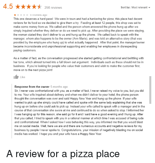 Food, Money, and New Year's: 4.5256 reviews  Sort by: Most relevant  This one deserves a hard pass! We were in town and had a hankering for pizza; this place had decent  reviews for its food so we decided to give them a try. Feeding at least 12 people, this shop was set to  make some money from us. We called and the person whom answered the phone hung up after we  simply inquired whether they deliver or do we need to pick up. After providing the place we were staying  the woman stated they don't deliver to us and hung up the phone. We called back to speak with the  manager, whom also happens to be the owner (Ann Marie), and was told an alternative story (that was  provided by the employee who hung up) to what actually happened. After that point, the manager/owner  became inconsiderate and unprofessional supporting and enabling her employees in disrespecting  paying customers  As a matter of fact, as the conversation progressed she started getting confrontational and belittling with  her tone, which almost turned into a full blown out argument. Individuals such as these should not be in  business. If you're looking for people who value their customers and wish to make the customer first,  move on to the next pizza joint  Like  Response from the owner 5 months ago  Sir, I never was confrontational with you, as a matter of fact, I never raised my voice to you, but you did  to me. Your wife inquired about delivery and when we didn't deliver to your hotel, the phone person  thought the conversation was over and said Happy New Year and hung up the phone. If your wife  wanted to pick up she simply could have called and spoke with the same lady explaining that she was  hung up on before she could ask to pick up. Instead your wife called to speak with a manager and in the  course of that conversation she swore at me and continued to do so when asked to stop. I informed her  I was hanging up for this reason, she said go for it and I said have a good evening and I hung up. Aft