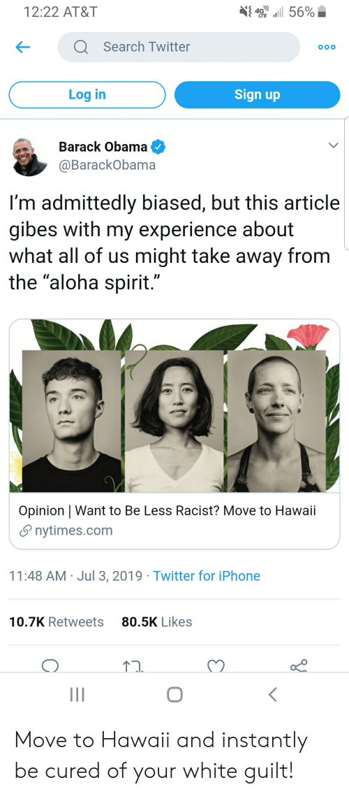 """Iphone, Obama, and Twitter: 4 56%  12:22 AT&T  QSearch Twitter  OOO  Sign up  Log in  Barack Obama  @BarackObama  I'm admittedly biased, but this article  gibes with my experience about  what all of us might take away from  the """"aloha spirit.""""  Opinion   Want to Be Less Racist? Move to Hawaii  nytimes.com  11:48 AM Jul 3, 2019 Twitter for iPhone  80.5K Likes  10.7K Retweets Move to Hawaii and instantly be cured of your white guilt!"""