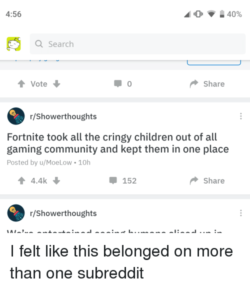 Children, Community, and Gaming: 4:56  Q Searclh  Vote  Share  r/Showerthoughts  Fortnite took all the cringy children out of all  gaming community and kept them in one place  Posted by u/MoeLow 10h  4.4k  152  Share  r/Showerthoughts