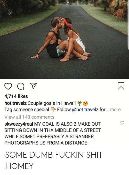 Dumb, Goals, and Homey: 4,714 likes  hot.travelz Couple goals in Hawaii  Tag someone special Follow@hot.travelz for... . more  View all 143 comments  skweezy4real MY GOAL IS ALSO 2 MAKE OUT  SITTING DOWN IN THA MIDDLE OF A STREET  WHILE SOME1 PREFERABLY A STRANGER  PHOTOGRAPHS US FROM A DISTANCE  T SOME DUMB FUCKIN SHIT HOMEY