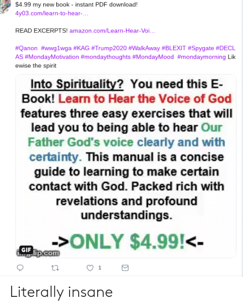 Amazon, Gif, and God: $4.99 my new book - instant PDF download!  4y03.com/learn-to-hear-...  READ EXCERPTS! amazon.com/Learn-Hear-Voi...  #Qanon #wwg1wga #KAG #Trump2020 #WalkAway #BLEXIT #Spygate #DECL  AS #MondayMotivation #mondaythoughts #MondayMood #mondaymorning Lik  ewise the spirit  Into Spirituality? You need this E-  Book! Learn to Hear the Voice of God  features three easy exercises that will  lead you to being able to hear Our  Father God's voice clearly and with  certainty. This manual is a concise  guide to learning to make certain  contact with God. Packed rich with  revelations and profound  understandings.  >ONLY $4.99!<-  GIF Tp.com Literally insane