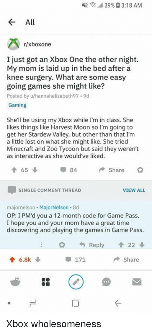 Minecraft, Xbox One, and Xbox: 4{  ,..all 39%  3:18 AM  All  r/xboxone  I just got an Xbox One the other night.  My mom is laid up in the bed after a  knee surgery. What are some easy  going games she might like?  Posted by u/hannahelizabeth97.9d  Gaming  She'll be using my Xbox while I'm in class. She  likes things like Harvest Moon so I'm going to  get her Stardew Valley, but other than that I'm  a little lost on what she might like. She tried  Minecraft and Zoo Tycoon but said they weren't  as interactive as she would've liked.  84  Share  SINGLE COMMENT THREAD  VIEW ALL  majornelson MajorNelson 8d  OP: I PM'd you a 12-month code for Game Pass.  I hope you and your mom have a great time  discovering and playing the games in Game Pass.  O Reply 會22  6.8k  Share  IJ Xbox wholesomeness