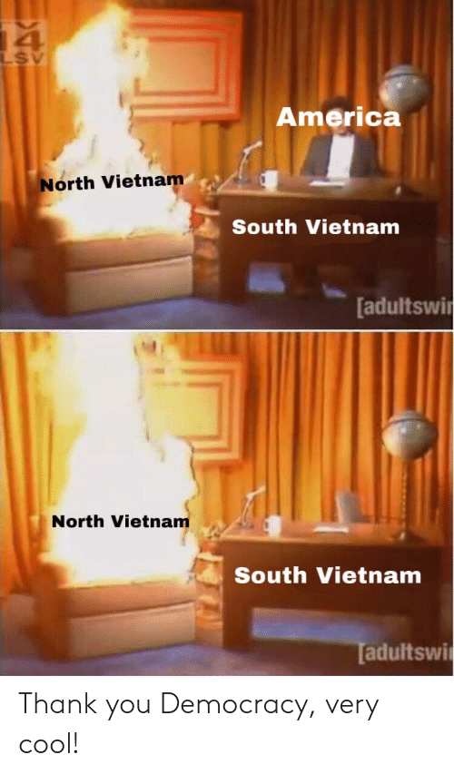 America, Thank You, and Cool: 4  America  North Vietnam  South Vietnam  [adultswi  North Vietnam  South Vietnam  adultswi Thank you Democracy, very cool!
