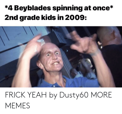 Dank, Frick, and Memes: *4 Beyblades spinning at once*  2nd grade kids in 2009: FRICK YEAH by Dusty60 MORE MEMES
