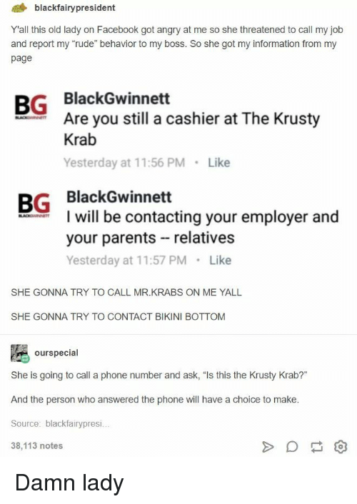 "Facebook, Mr. Krabs, and Parents: 4 blackfairypresident  Yall this old lady on Facebook got angry at me so she threatened to call my job  and report my ""rude"" behavior to my boss. So she got my information from my  page  BG BlackGwinnett  Are you still a cashier at The Krusty  Krab  Yesterday at 11:56 PM Like  BG BlackGwinnett  I will be contacting your employer and  your parents relatives  Yesterday at 11:57 PM Like  SHE GONNA TRY TO CALL MR.KRABS ON ME YALL  SHE GONNA TRY TO CONTACT BIKINI BOTTOM  ourspecial  She is going to call a phone number and ask, ""Is this the Krusty Krab?""  And the person who answered the phone will have a choice to make  Source: blackfairypresi  38,113 notes Damn lady"