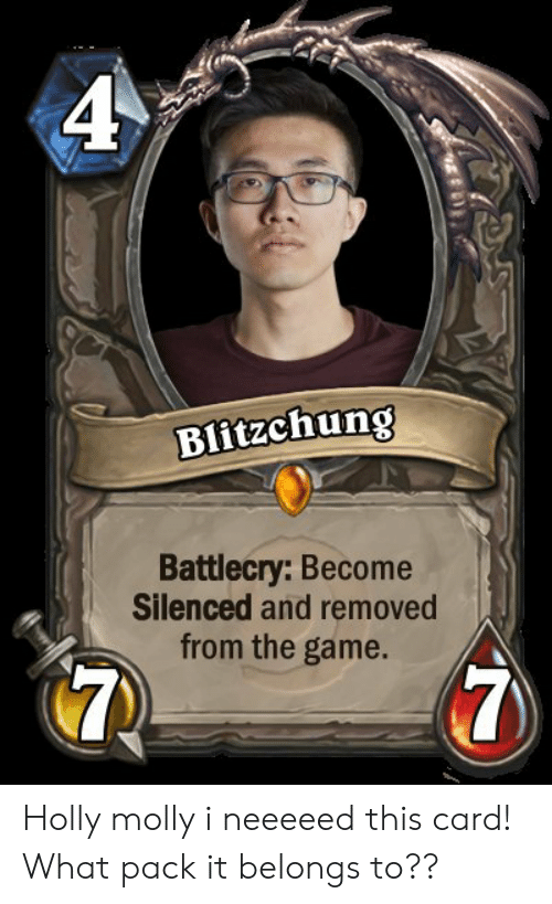 Molly, The Game, and Game: 4  Blitzchung  Battlecry: Become  Silenced and removed  from the game.  7 Holly molly i neeeeed this card! What pack it belongs to??