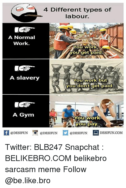 Be Like, Gym, and Meme: 4 Different types of  labour.  A Normal  Work.  You work,  you get paid  A slavery  You work but  you donit get paid  A Gym  YOU, Wor  you pay  困@DESIFUN igi @DESIFUN口@DESIFUN-DESIFUN.COM Twitter: BLB247 Snapchat : BELIKEBRO.COM belikebro sarcasm meme Follow @be.like.bro