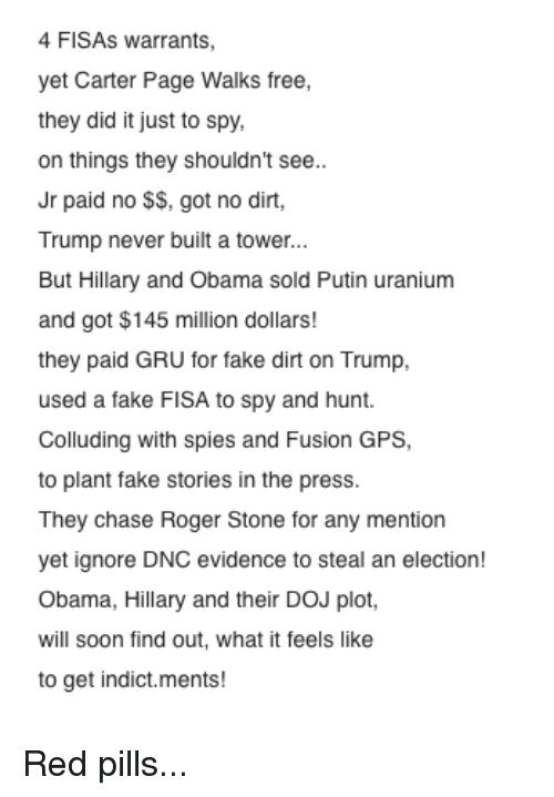 Fake, Obama, and Roger: 4 FISAS warrants,  yet Carter Page Walks free,  they did it just to spy,  on things they shouldn't see..  Jr paid no SS, got no dirt,  Trump never built a tower...  But Hillary and Obama sold Putin uranium  and got $145 million dollars!  they paid GRU for fake dirt on Trump,  used a fake FISA to spy and hunt.  Colluding with spies and Fusion GPS  to plant fake stories in the press.  They chase Roger Stone for any mention  yet ignore DNC evidence to steal an election  Obama, Hillary and their DOJ plot,  will soon find out, what it feels like  to get indict.ments! Red pills...
