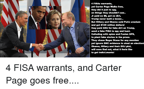 Fake, Obama, and Roger: 4 FISAs warrants,  yet Carter Page Walks free,  they did it just to spy,  on things they shouldn't see.  Jr paid no $$, got no dirt,  Trump never built a tower...  But Hillary and Obama sold Putin uranium  and got $145 million dollars!  they paid GRU for fake dirt on Trump,  used a fake FISA to spy and hunt.  Colluding with spies and Fusion GPS,  to plant fake stories in the press.  They chase Roger Stone for any mention  yet ignore DNC evidence to steal an election!  Obama, Hillary and their DoJ plot,  will soon find out, what it feels like  to get indict.ments! 4 FISA warrants, and Carter Page goes free....