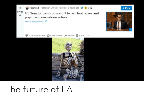 Future, Dank Memes, and Gaming: 4 /gaming Posted by u/Next Hammer 6 hours ao2S  67.4k  +JOIN  US Senator to introduce bill to ban loot boxes and  pay to win microtransaction  thehill.com/policy...  5.2k Comments  Give Award Share Save  EA The future of EA
