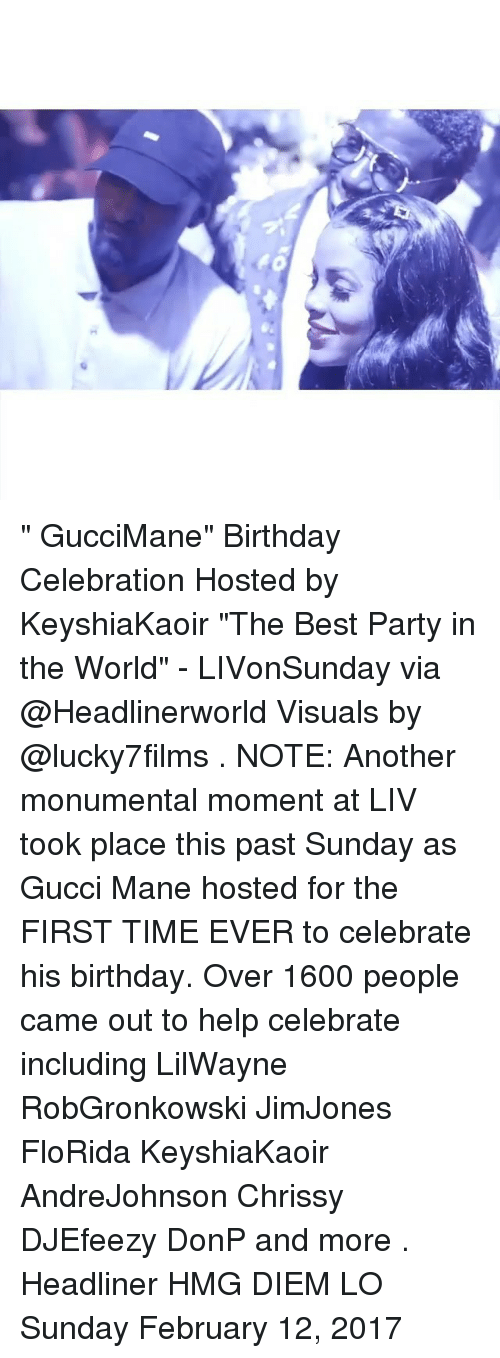 """Birthday, Gucci, and Gucci Mane: 4. """" GucciMane"""" Birthday Celebration Hosted by KeyshiaKaoir """"The Best Party in the World"""" - LIVonSunday via @Headlinerworld Visuals by @lucky7films . NOTE: Another monumental moment at LIV took place this past Sunday as Gucci Mane hosted for the FIRST TIME EVER to celebrate his birthday. Over 1600 people came out to help celebrate including LilWayne RobGronkowski JimJones FloRida KeyshiaKaoir AndreJohnson Chrissy DJEfeezy DonP and more . Headliner HMG DIEM LO Sunday February 12, 2017"""