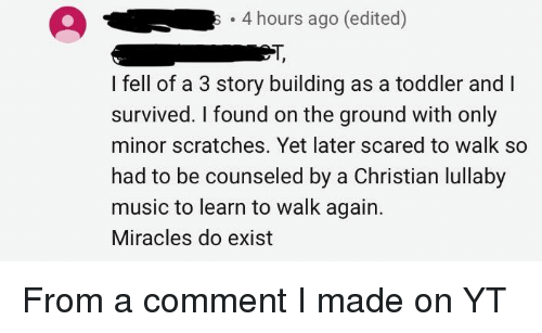 Music, Miracles, and Thathappened: 4 hours ago (edited)  T,  I fell of a 3 story building as a toddler and I  survived. I found on the ground with only  minor scratches. Yet later scared to walk so  had to be counseled by a Christian lullaby  music to learn to walk again.  Miracles do exist