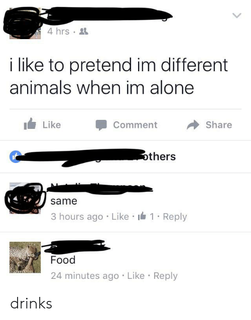 Being Alone, Animals, and Food: 4 hrs  i like to pretend im different  animals when im alone  Like  Share  Comment  others  same  3 hours ago Like 1 Reply  Food  24 minutes ago Like Reply drinks